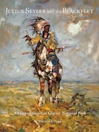 Julius Seyler and the Blackfeet: An Impressionist at Glacier National Park.