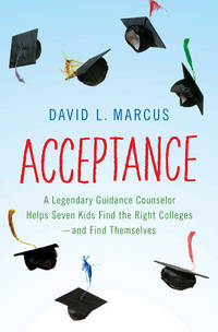 Acceptance: A Legendary Guidance Counselor Helps Seven Kids Find the Right Colleges---And Find...