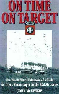 ON TIME  ON TARGET - The World War 2 Memoirs of a Paratrooper in the 82nd Airborne