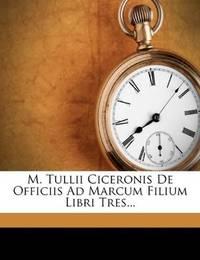 M Tullii Ciceronis De Officiis Ad Marcum Filium Libri Tres