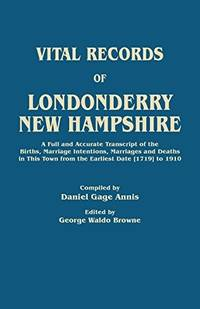 Vital Records of Londonderry, New Hampshire. a Full and Accurate Transcript of the Births,...