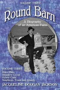 The Round Barn, A Biography of an American Farm, Volume Three: Ron's Place, Breeders Co-op, Hybrid Corn, Neighbors, Town, and County