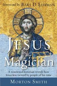JESUS THE MAGICIAN: A Renowned Historian Reveals How Jesus Was Viewed By People Of His Time (new edition)