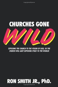 Churches Gone Wild: Exposing the Church to the Vision of God, So the Church Will Quit Exposing...