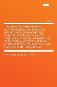 The Orchid Grower's Manual: Containing Brief Descriptions of Upwards of Four Hundred and Forty of...