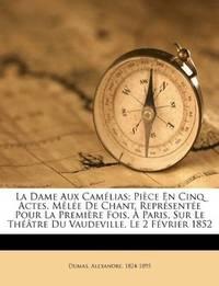 La Dame Aux Camélias; Pièce En Cinq Actes, Mêlée De Chant. Représentée Pour La Première...