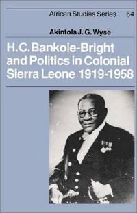 H.C. Bankole-Bright and Politics in Colonial Sierra Leone, 1919-1958