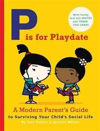 P Is for Playdate: A Modern Parent's Guide to Surviving Your Child's Social Life