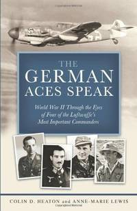 The German Aces Speak: World War II Through the Eyes of Four of the Luftwaffe's Most...