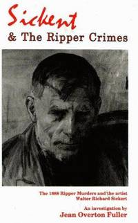 Sickert and the Ripper Crimes : The 1888 Ripper Murders and the Artist Walter Richard Sickert by Fuller Jean Overton - 1990