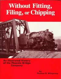 WITHOUT FITTING, FILING, OR CHIPPING - AN ILLUSTRATED HISTORY OF THE PHOENIX BRIDGE COMPANY