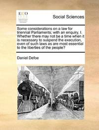 image of Some considerations on a law for triennial Parliaments; with an enquiry, I. Whether there may not be a time when it is necessary to suspend the ... essential to the liberties of the people?