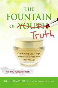 The Fountain of Truth: Outsmart Hype, False Hope, and Heredity to Recalibrate How You Age