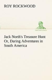 Jack North's Treasure Hunt Or, Daring Adventures In South America