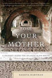 Lose Your Mother A Journey Along the Atlantic Slave Route