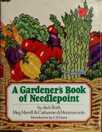 A GARDERNER'S BOOK OF NEEDLEPOINT by Jack Bodi, Meg Merrill & Catherine Di Montezemolo - 1978