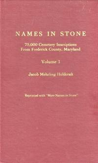 Names in Stone: Two Volumes 75,000 Cemetery Inscriptions from Frederick  County, Maryland: Reprinted with \