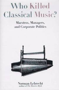 WHO KILLED CLASSICAL MUSIC?  Maestros, Managers, and Corporate Politics