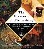 The Elements of Fly fishing : A Comprehensive Guide to the Equipment, Techniques, and Resources...