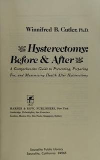 Hysterectomy: Before and After : A Comprehensive Guide to Preventing,  Preparing for, and Maximizing Health After Hysterectomy