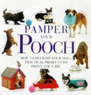 Pamper Your Pooch: How to Delight Your Dog -- Practical Projects to Prove You Care