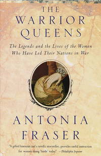 The Warrior Queens: The Legends and the Lives of the Women Who Have Led Their Nations in War