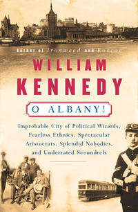 O Albany!: Improbable City of Political Wizards, Fearless Ethnics, Spectacular, Aristocrats,...