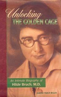 Unlocking the Golden Cage:   An Intimate Biography of Hilde Bruch, M.D.