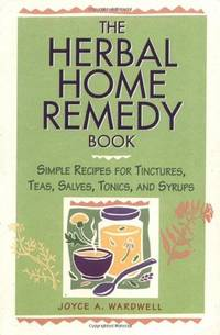 The Herbal Home Remedy Book: Simple Recipes for Tinctures, Teas, Salves, Tonics, and Syrups...