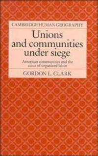 Unions and Communities under Siege: American Communities and the Crisis of Organized Labor...