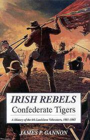 IRISH REBELS CONFEDERATE TIGERS:  THE 6TH LOUSIANA VOLUNTEERS, 1861-1865