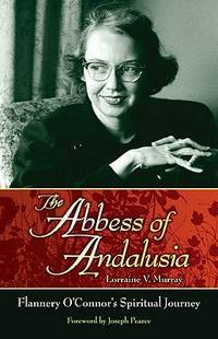 THE ABBESS OF ANDALUSIA Flannery O'Connor's Spiritual Journey