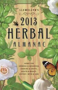 Llewellyn\'s 2013 Herbal Almanac: Herbs for Growing & Gathering, Cooking & Crafts, Health & Beauty, History, Myth & Lore