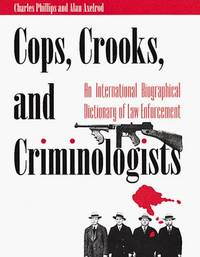 Cops, Crooks, and Criminologists  An International Biographical Dictionary  of Law Enforcement