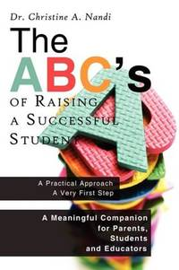 The ABC's of Raising a Successful Student: A Meaningful Companion for Parents, Students and...