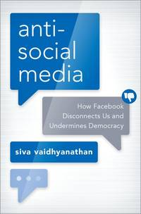 Anti-Social Media: How Facebook Has Disconnected Citizens and Undermined Democracy