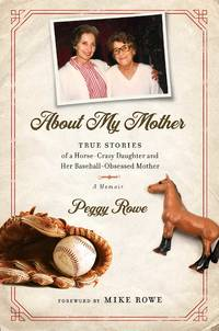 About My Mother: True Stories of a Horse-Crazy Daughter and Her Baseball-Obsessed Mother: A Memoir