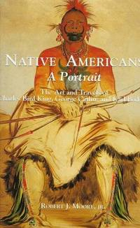 Native Americans: A Portrait : The Art and Travels of Charles Bird King, George Catlin, and Karl...