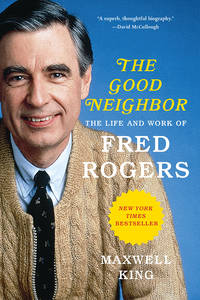 The Good Neighbor: The Life and Work of Fred Rogers by Maxwell King - September 2019