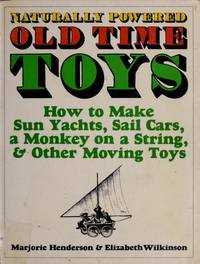 Naturally powered old time toys: How to make sun yachts, sail cars, a monkey on a string, and other moving toys