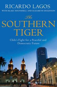 The Southern Tiger: Chile's Fight for a Democratic and Prosperous Future by  Elizabeth Dickinson  Blake Hounshell - Hardcover - from Better World Books  (SKU: GRP113557463)