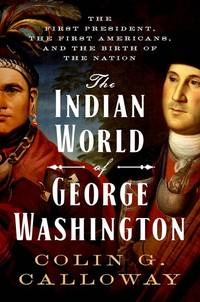 The Indian World of George Washington by  Colin G Calloway - 1st - 2018 - from Xochis Bookstore and Gallery (SKU: 047475)
