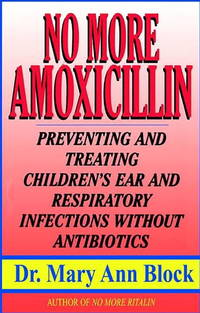 No More Amoxicillin: Preventing and Treating Ear and Respiratory Infections Without Antibiotics.