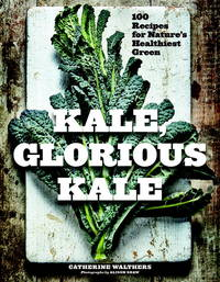 Kale, Glorious Kale: 100 Recipes for Nature's Healthiest Green (New format and design)