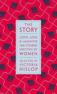 The Story: Love, Loss & the Lives of Women. 100 Great Short Stories Chosen By Victoria Hislop