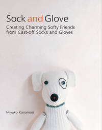 Sock and Glove: Creating Charming Softy Friends from Cast-Off Socks and Gloves