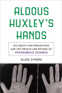 Aldous Huxley's Hands: His Quest for Perception and the Origins and Return of Psychedelic Science