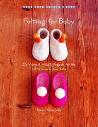 Felting for Baby: 25 Warm and Woolly Projects for the Little Ones in Your Life (Make Good:...