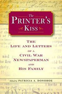 THE PRINTER'S KISS:  The Life and Letters of a Civil Wqr Newspaperman and  His Family.