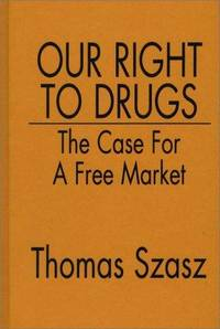 OUR RIGHT TO DRUGS. The Case For A Free Market.
